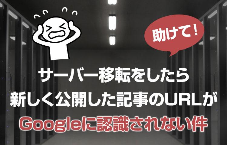 サーバー移転をしたら、新しく公開した記事のURLがGoogleに認識されない件